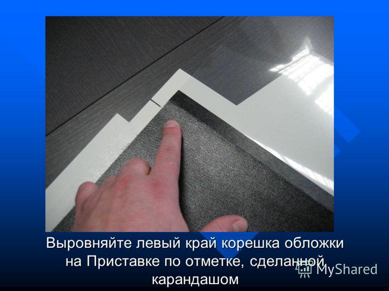 Выровняйте левый край корешка обложки на Приставке по отметке, сделанной карандашом