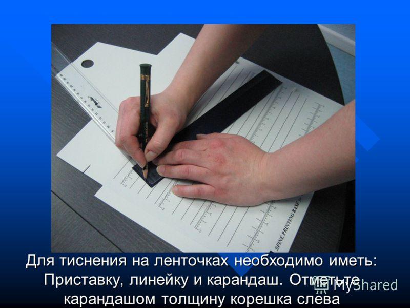 Для тиснения на ленточках необходимо иметь: Приставку, линейку и карандаш. Отметьте карандашом толщину корешка слева