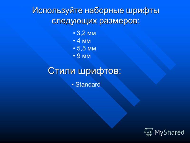 Используйте наборные шрифты следующих размеров: 3,2 мм 4 мм 5,5 мм 9 мм Стили шрифтов: Standard