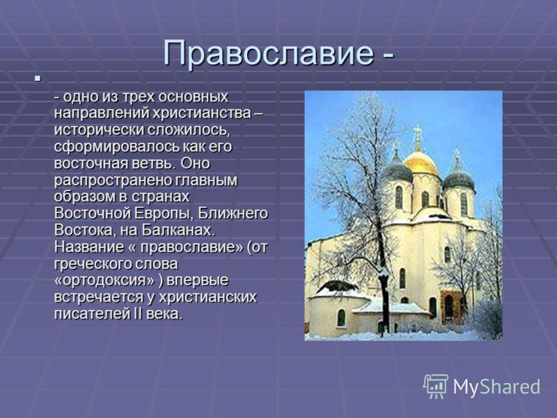 Православие - - одно из трех основных направлений христианства – исторически сложилось, сформировалось как его восточная ветвь. Оно распространено главным образом в странах Восточной Европы, Ближнего Востока, на Балканах. Название « православие» (от