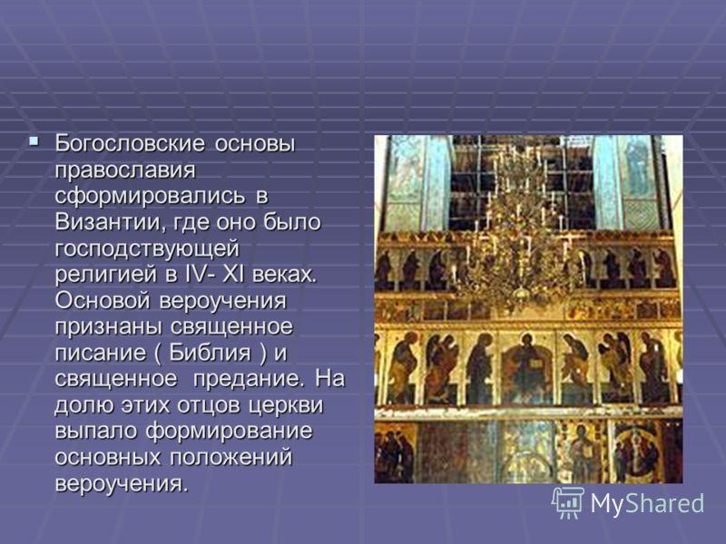 Богословские основы православия сформировались в Византии, где оно было господствующей религией в IV- XI веках. Основой вероучения признаны священное писание ( Библия ) и священное предание. На долю этих отцов церкви выпало формирование основных поло