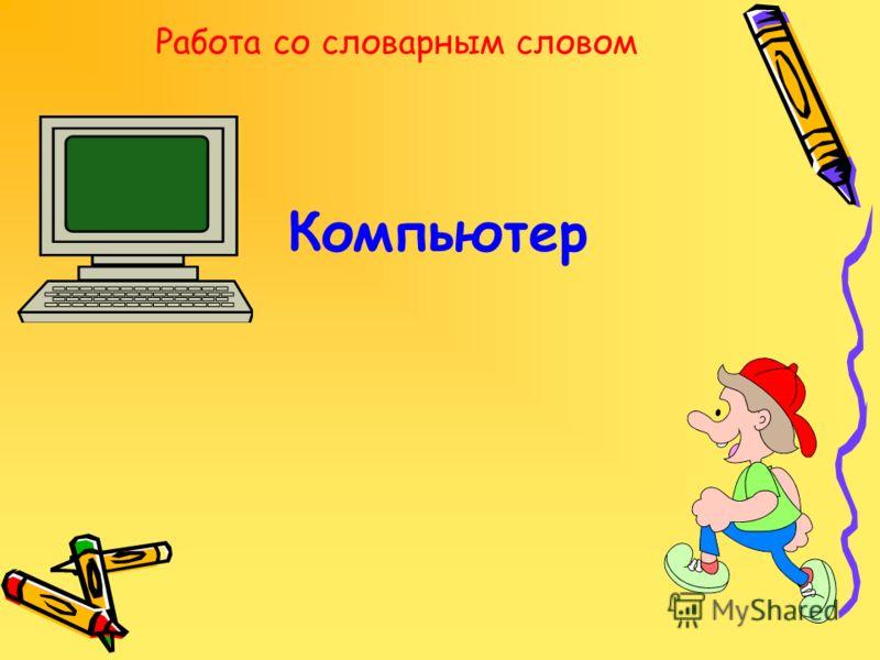 Работа со словарным словом Компьютер