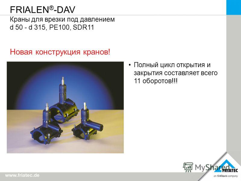 FRIALEN ® -DAV Краны для врезки под давлением d 50 - d 315, PE100, SDR11 Полный цикл открытия и закрытия составляет всего 11 оборотов!!! Новая конструкция кранов!