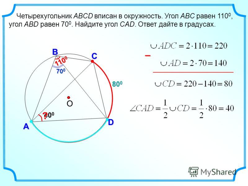 800800800800 А Четырехугольник ABCD вписан в окружность. Угол ABC равен 110 0, угол ABD равен 70 0. Найдите угол CAD. Ответ дайте в градусах. О С D В 40 0 ? 700700700700 110 0 –