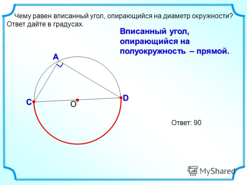 Чему равен вписанный угол, опирающийся на диаметр окружности? Ответ дайте в градусах. ОС А D Ответ: 90 Вписанный угол, опирающийся на полуокружность – прямой.