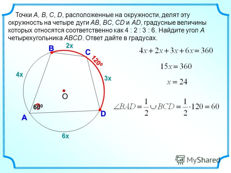 4х А Точки A, B, C, D, расположенные на окружности, делят эту окружность на четыре дуги AB, BC, CD и AD, градусные величины которых относятся соответственно как 4 : 2 : 3 : 6. Найдите угол A четырехугольника ABCD. Ответ дайте в градусах. О С D В ? 12