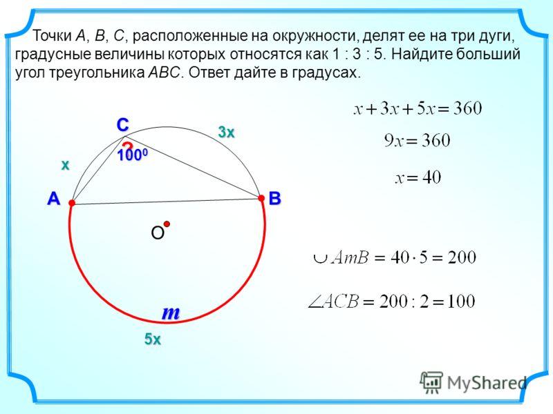 Точки A, B, C, расположенные на окружности, делят ее на три дуги, градусные величины которых относятся как 1 : 3 : 5. Найдите больший угол треугольника ABC. Ответ дайте в градусах. О С АB ? х 3х3х3х3х 5х5х5х5х m 100 0