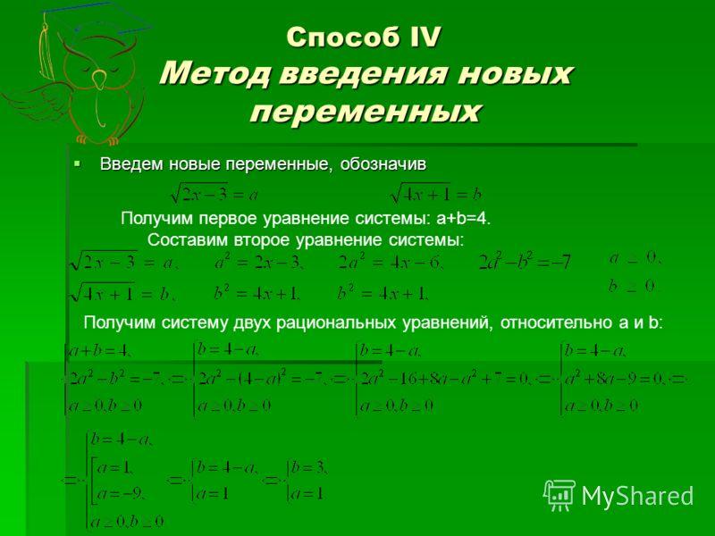 Способ IV Метод введения новых переменных Введем новые переменные, обозначив Получим первое уравнение системы: a+b=4. Составим второе уравнение системы: Получим систему двух рациональных уравнений, относительно а и b: