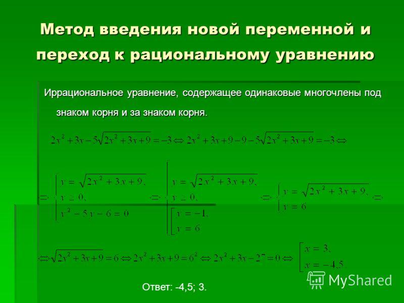Метод введения новой переменной и переход к рациональному уравнению Иррациональное уравнение, содержащее одинаковые многочлены под знаком корня и за знаком корня. Ответ: -4,5; 3.