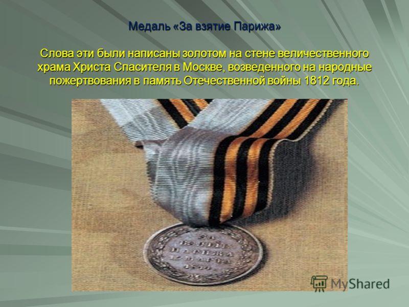 Медаль «За взятие Парижа» Слова эти были написаны золотом на стене величественного храма Христа Спасителя в Москве, возведенного на народные пожертвования в память Отечественной войны 1812 года.