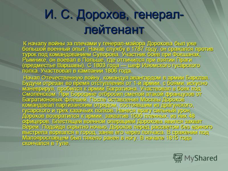 И. С. Дорохов, генерал- лейтенант К началу войны за плечами у генерал-майора Дорохова был уже большой военный опыт. Начав службу в 1787 году, он сражался против турок под командованием Суворова. Участник боев при Фокшанах, Рымнике, он воевал в Польше