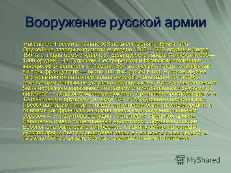 Вооружение русской армии Население России в начале XIX века составляло 36 млн чел. Оружейные заводы выпускали ежегодно 12001300 орудий и более 150 тыс. пудов бомб и ядер (ср.: французские заводы выпускали 900 1000 орудий). На Тульском, Сестрорецком и