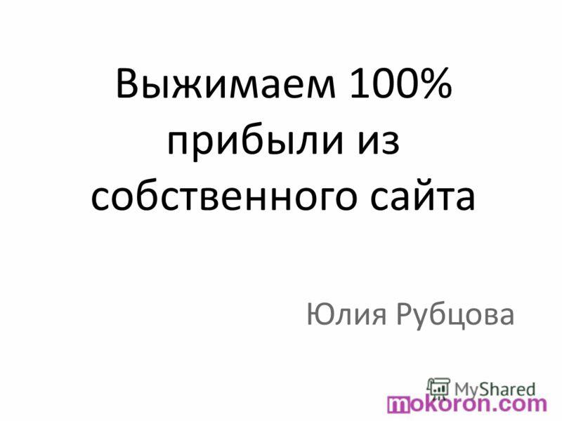 Выжимаем 100% прибыли из собственного сайта Юлия Рубцова