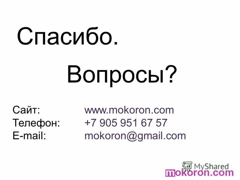 Спасибо. Вопросы? Сайт:www.mokoron.com Телефон: +7 905 951 67 57 E-mail: mokoron@gmail.com