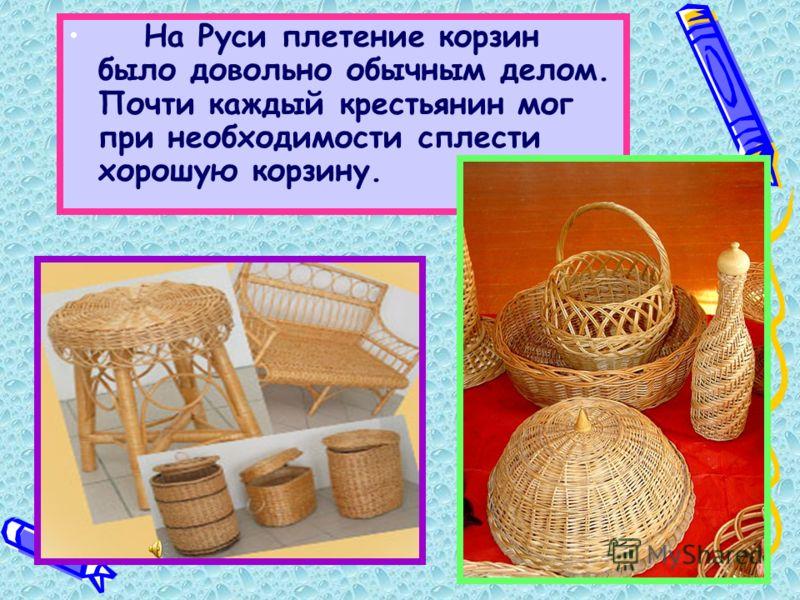 На Руси плетение корзин было довольно обычным делом. Почти каждый крестьянин мог при необходимости сплести хорошую корзину.
