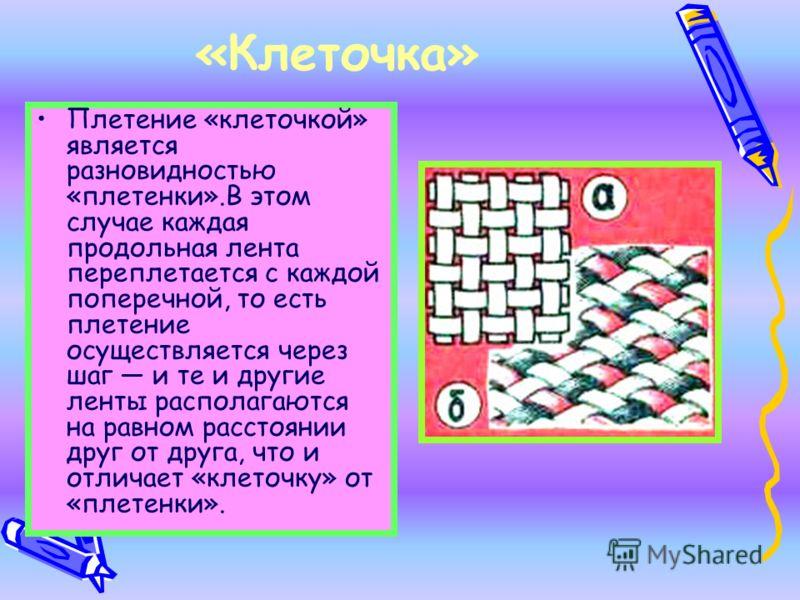«Клеточка» Плетение «клеточкой» является разновидностью «плетенки».В этом случае каждая продольная лента переплетается с каждой поперечной, то есть плетение осуществляется через шаг и те и другие ленты располагаются на равном расстоянии друг от друга