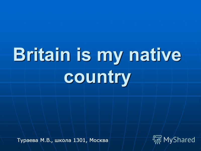 Britain is my native country Тураева М.В., школа 1301, Москва