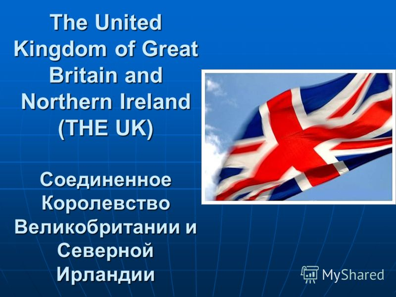 The United Kingdom of Great Britain and Northern Ireland (THE UK) Соединенное Королевство Великобритании и Северной Ирландии
