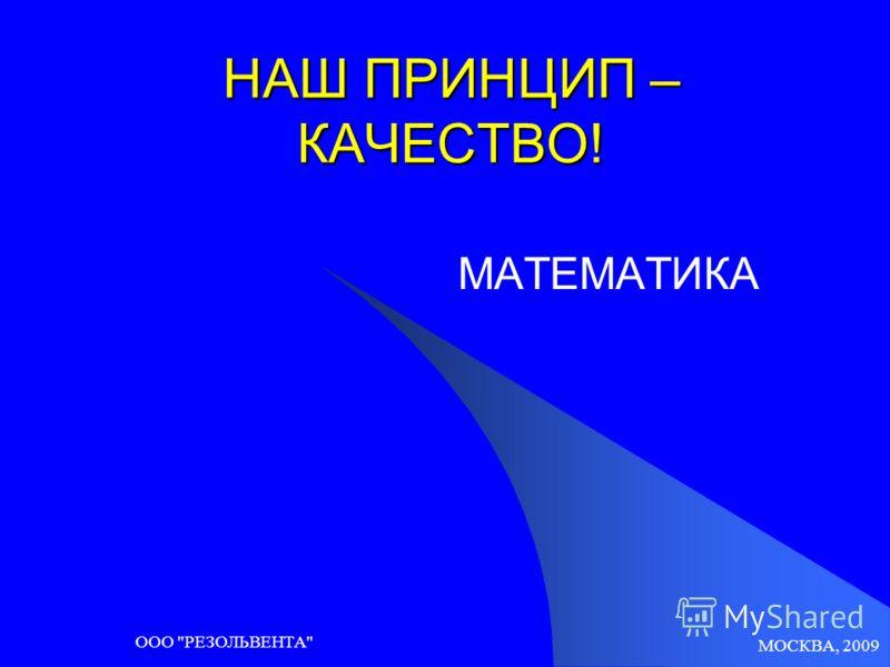 МОСКВА, 2009 ООО РЕЗОЛЬВЕНТА НАШ ПРИНЦИП – КАЧЕСТВО! МАТЕМАТИКА