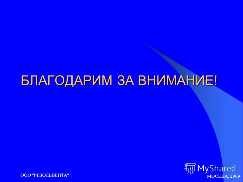 МОСКВА, 2009 ООО РЕЗОЛЬВЕНТА БЛАГОДАРИМ ЗА ВНИМАНИЕ!