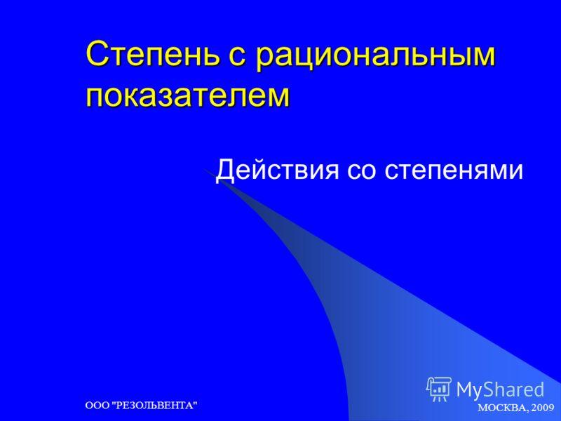 МОСКВА, 2009 ООО РЕЗОЛЬВЕНТА Степень с рациональным показателем Действия со степенями