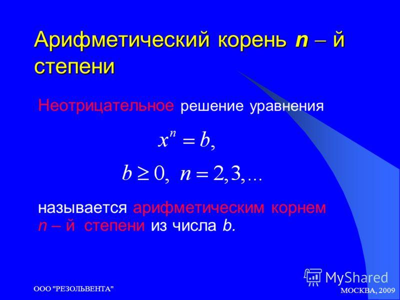 МОСКВА, 2009 ООО РЕЗОЛЬВЕНТА Арифметический корень n й степени Неотрицательное решение уравнения называется арифметическим корнем n – й степени из числа b.