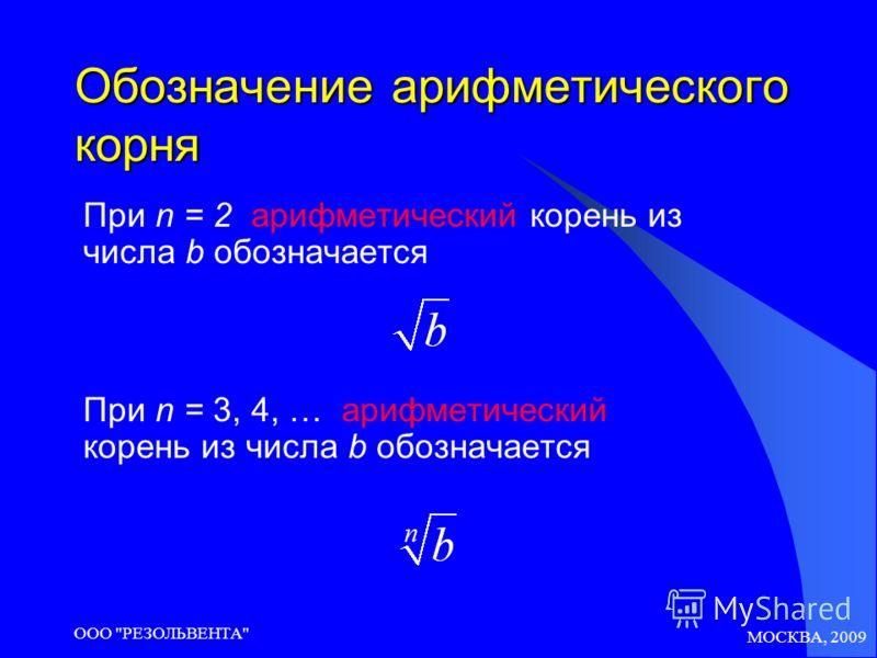 МОСКВА, 2009 ООО РЕЗОЛЬВЕНТА Обозначение арифметического корня При n = 2 арифметический корень из числа b обозначается При n = 3, 4, … арифметический корень из числа b обозначается