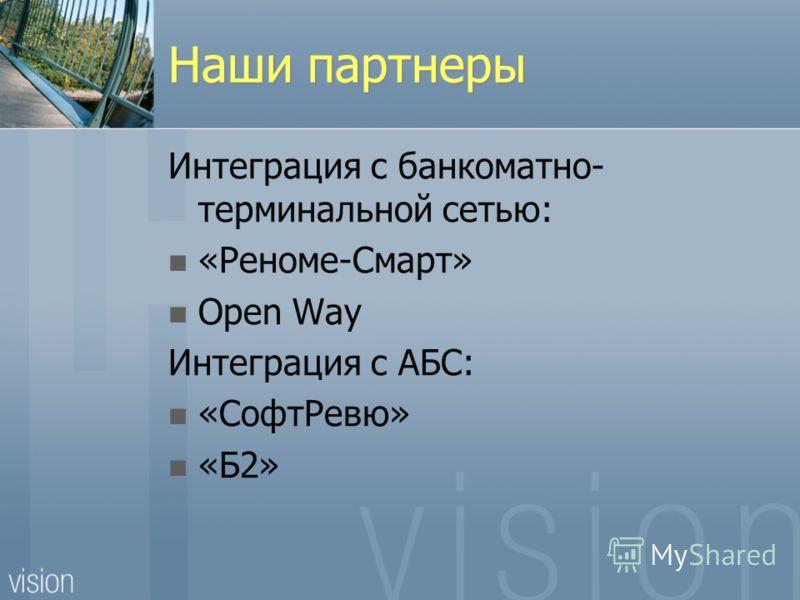 Наши партнеры Интеграция с банкоматно- терминальной сетью: «Реноме-Смарт» Open Way Интеграция с АБС: «СофтРевю» «Б2»