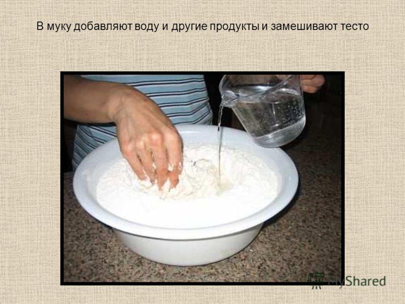 В муку добавляют воду и другие продукты и замешивают тесто