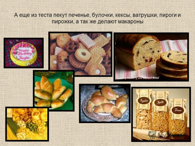 А еще из теста пекут печенье, булочки, кексы, ватрушки, пироги и пирожки, а так же делают макароны