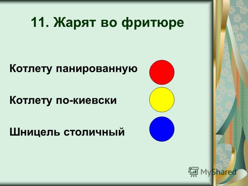 11. Жарят во фритюре Котлету панированную Котлету по-киевски Шницель столичный