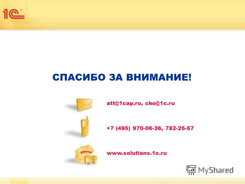 СПАСИБО ЗА ВНИМАНИЕ! att@1cap.ru, cko@1c.ru +7 (495) 970-06-36, 782-25-57 www.solutions.1c.ru