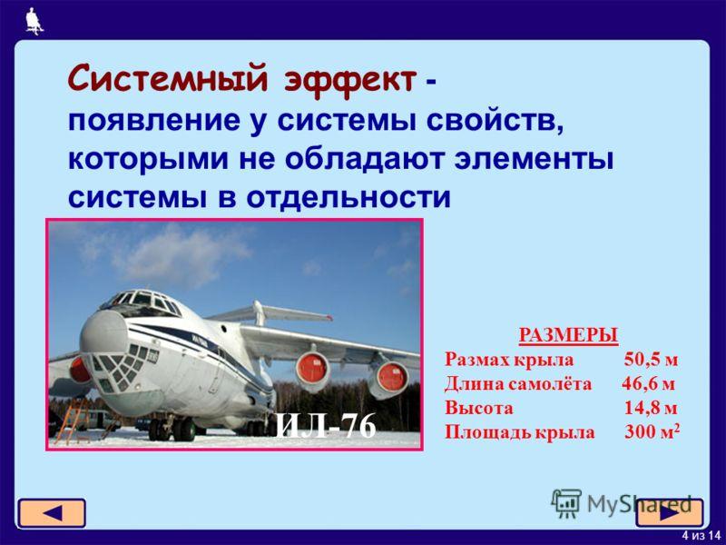 4 из 14 Системный эффект - появление у системы свойств, которыми не обладают элементы системы в отдельности ИЛ-76 РАЗМЕРЫ Размах крыла 50,5 м Длина самолёта 46,6 м Высота 14,8 м Площадь крыла 300 м 2