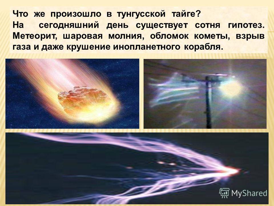 Что же произошло в тунгусской тайге? На сегодняшний день существует сотня гипотез. Метеорит, шаровая молния, обломок кометы, взрыв газа и даже крушение инопланетного корабля.