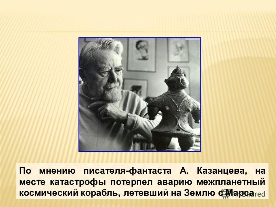 По мнению писателя-фантаста А. Казанцева, на месте катастрофы потерпел аварию межпланетный космический корабль, летевший на Землю с Марса