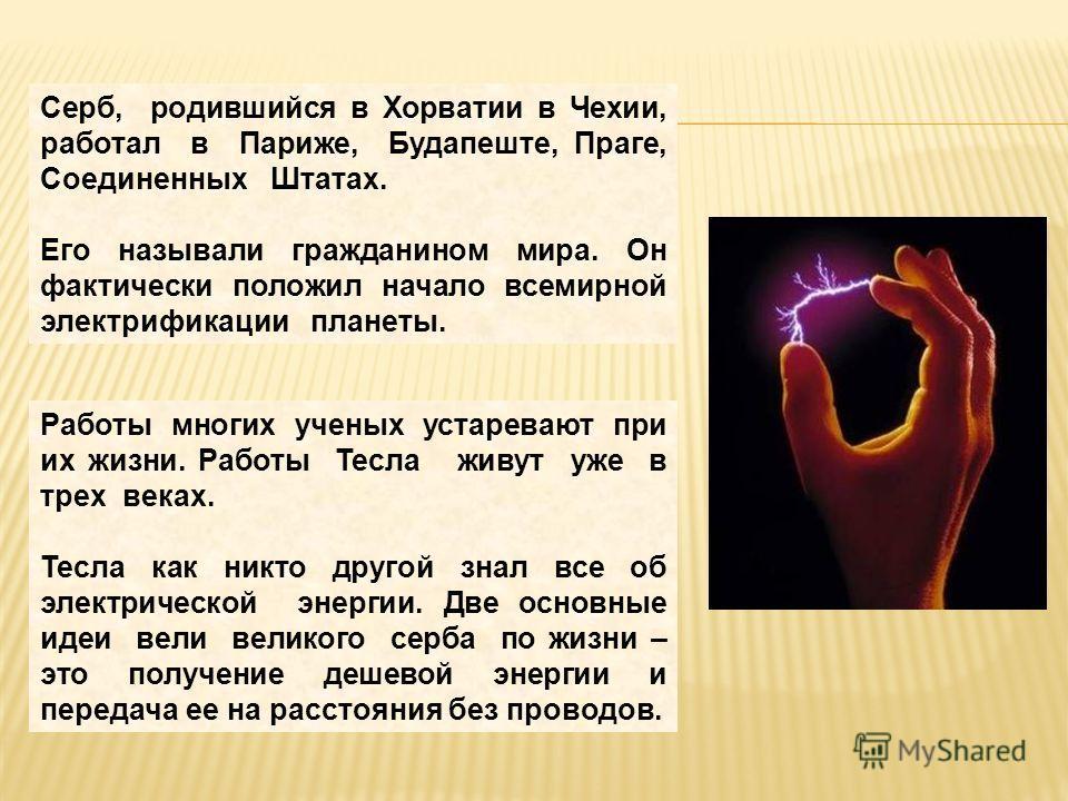 Серб, родившийся в Хорватии в Чехии, работал в Париже, Будапеште, Праге, Соединенных Штатах. Его называли гражданином мира. Он фактически положил начало всемирной электрификации планеты. Работы многих ученых устаревают при их жизни. Работы Тесла живу