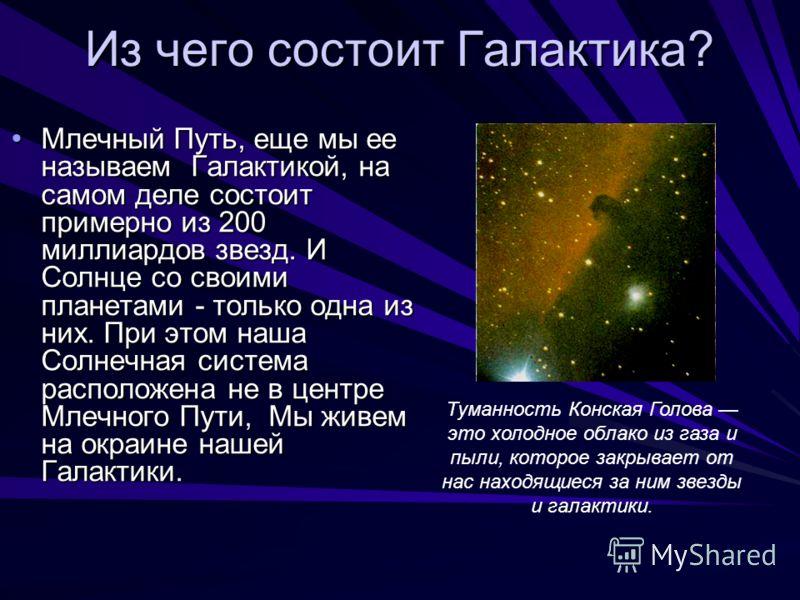 Из чего состоит Галактика? Млечный Путь, еще мы ее называем Галактикой, на самом деле состоит примерно из 200 миллиардов звезд. И Солнце со своими планетами - только одна из них. При этом наша Солнечная система расположена не в центре Млечного Пути,