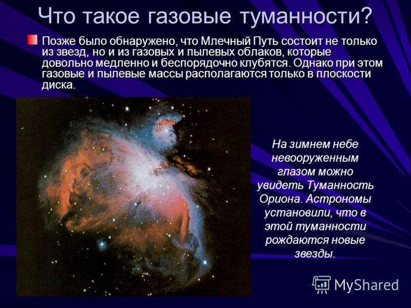 Что такое газовые туманности? Позже было обнаружено, что Млечный Путь состоит не только из звезд, но и из газовых и пылевых облаков, которые довольно медленно и беспорядочно клубятся. Однако при этом газовые и пылевые массы располагаются только в пло