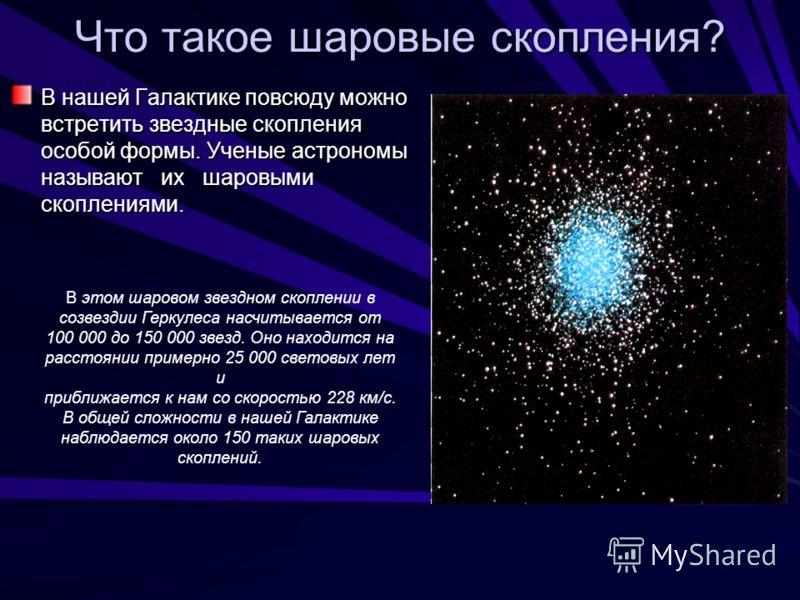 Что такое шаровые скопления? В нашей Галактике повсюду можно встретить звездные скопления особой формы. Ученые астрономы называют их шаровыми скоплениями. В этом шаровом звездном скоплении в созвездии Геркулеса насчитывается от 100 000 до 150 000 зве