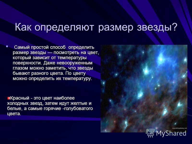 Как определяют размер звезды? Самый простой способ определить размер звезды посмотреть на цвет, который зависит от температуры поверхности. Даже невооруженным глазом можно заметить, что звезды бывают разного цвета. По цвету можно определить их темпер