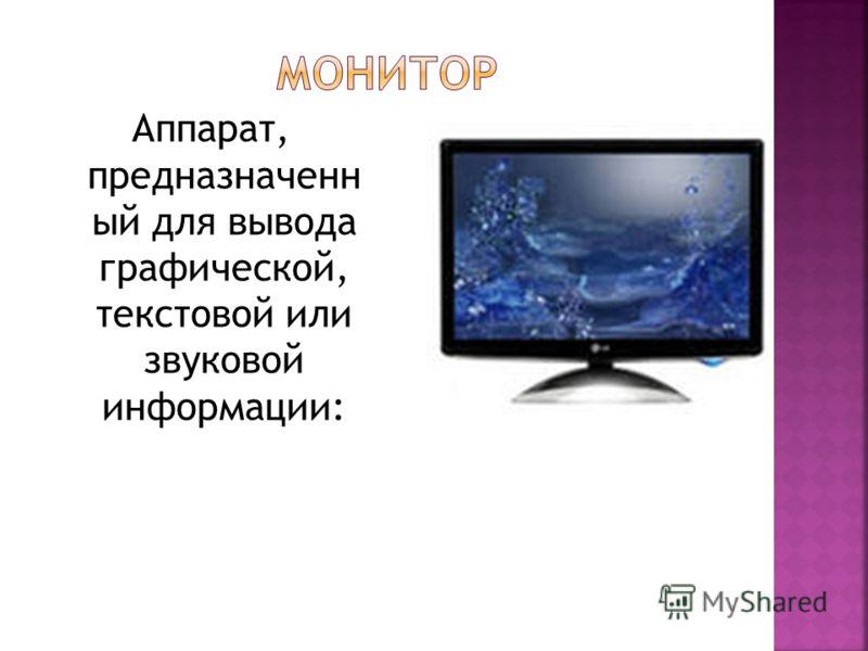 Аппарат, предназначенн ый для вывода графической, текстовой или звуковой информации: