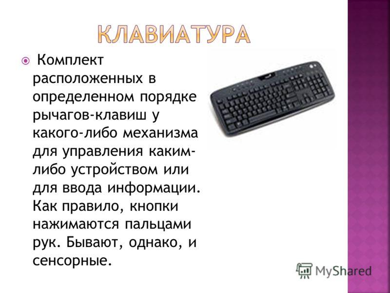 Комплект расположенных в определенном порядке рычагов-клавиш у какого-либо механизма для управления каким- либо устройством или для ввода информации. Как правило, кнопки нажимаются пальцами рук. Бывают, однако, и сенсорные.