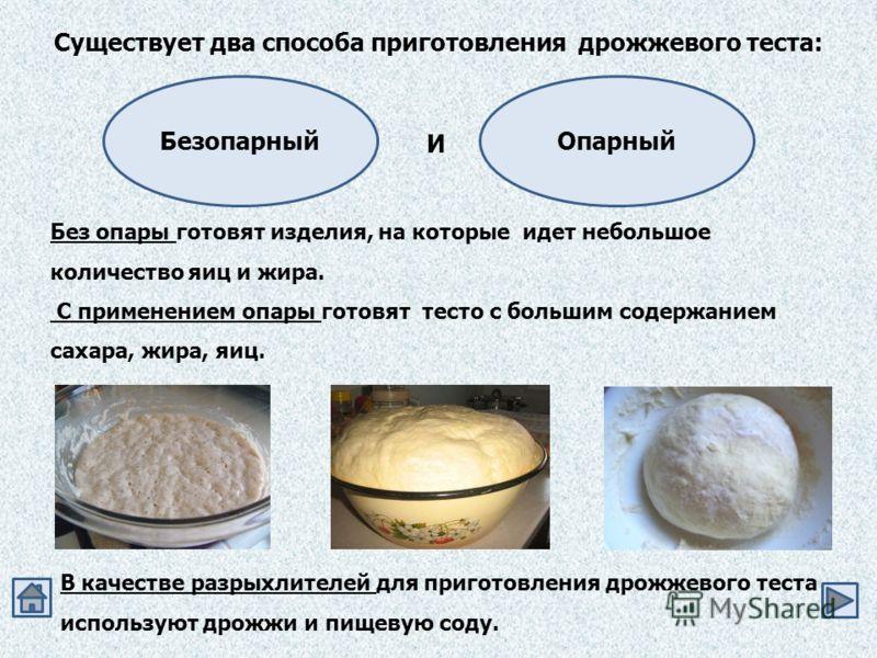 Существует два способа приготовления дрожжевого теста: Безопарный Без опары готовят изделия, на которые идет небольшое количество яиц и жира. С применением опары готовят тесто с большим содержанием сахара, жира, яиц. В качестве разрыхлителей для приг
