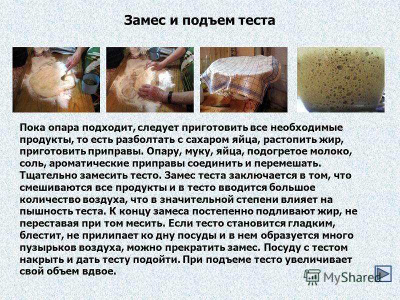 Пока опара подходит, следует приготовить все необходимые продукты, то есть разболтать с сахаром яйца, растопить жир, приготовить приправы. Опару, муку, яйца, подогретое молоко, соль, ароматические приправы соединить и перемешать. Тщательно замесить т