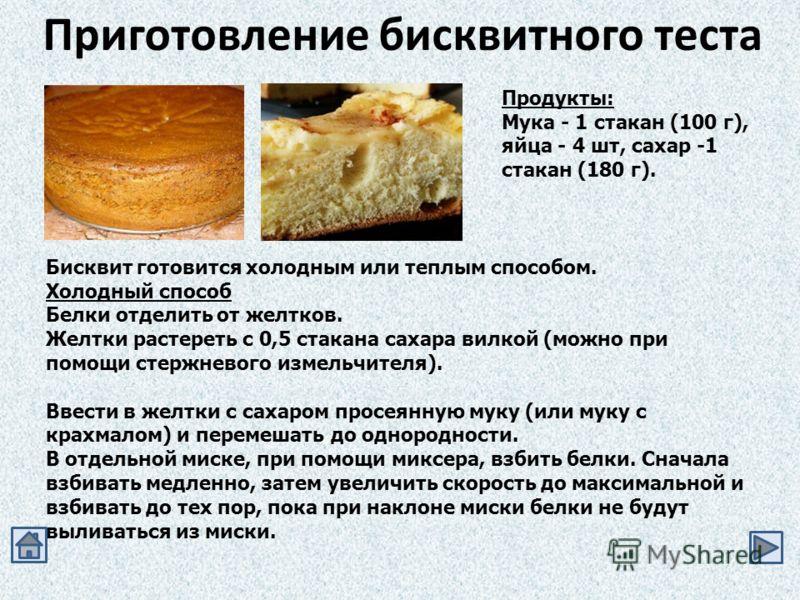 Приготовление бисквитного теста Продукты: Мука - 1 стакан (100 г), яйца - 4 шт, сахар -1 стакан (180 г). Бисквит готовится холодным или теплым способом. Холодный способ Белки отделить от желтков. Желтки растереть с 0,5 стакана сахара вилкой (можно пр