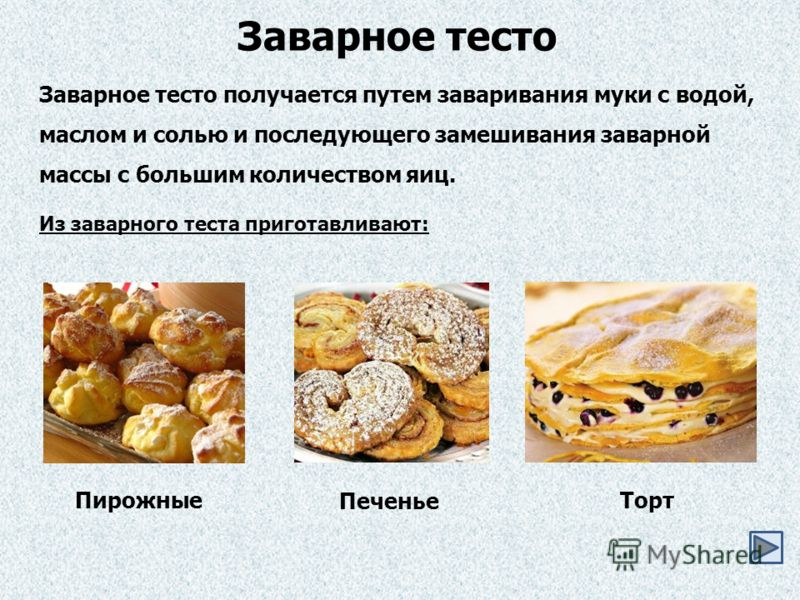 Заварное тесто получается путем заваривания муки с водой, маслом и солью и последующего замешивания заварной массы с большим количеством яиц. Заварное тесто Из заварного теста приготавливают: Пирожные Печенье Торт