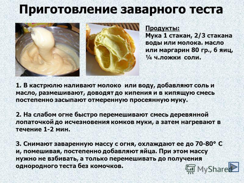 Приготовление заварного теста Продукты: Мука 1 стакан, 2/3 стакана воды или молока. масло или маргарин 80 гр., 6 яиц, ¼ ч.ложки соли. 1. В кастрюлю наливают молоко или воду, добавляют соль и масло, размешивают, доводят до кипения и в кипящую смесь по