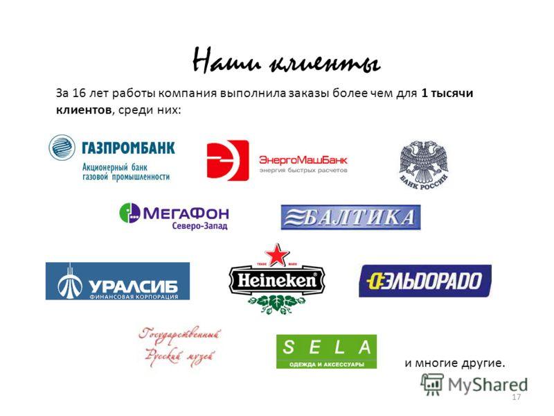 17 Наши клиенты За 16 лет работы компания выполнила заказы более чем для 1 тысячи клиентов, среди них: и многие другие.