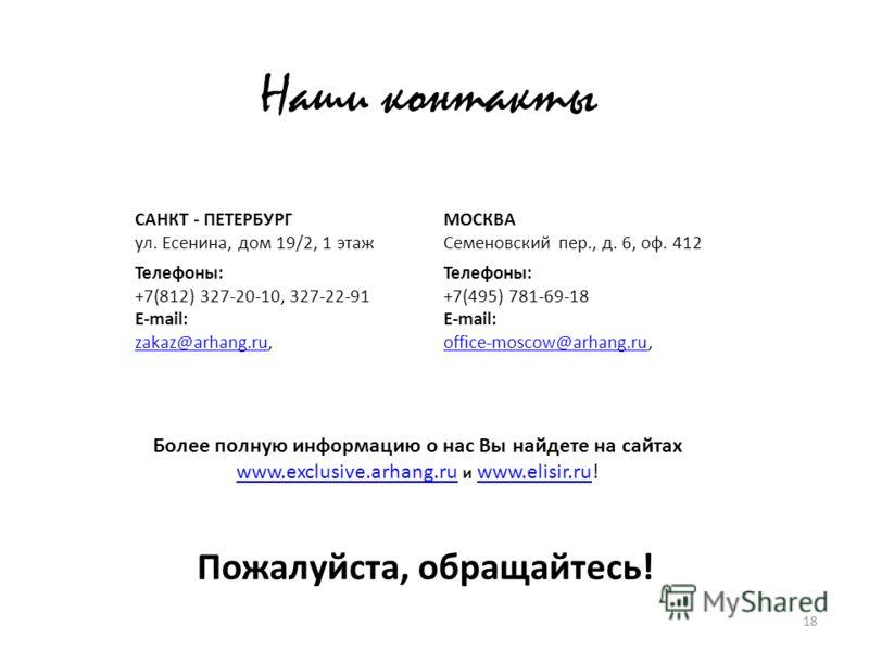 18 Наши контакты САНКТ - ПЕТЕРБУРГ ул. Есенина, дом 19/2, 1 этаж Телефоны: +7(812) 327-20-10, 327-22-91 E-mail: zakaz@arhang.ruzakaz@arhang.ru, МОСКВА Семеновский пер., д. 6, оф. 412 Телефоны: +7(495) 781-69-18 E-mail: office-moscow@arhang.ruoffice-m