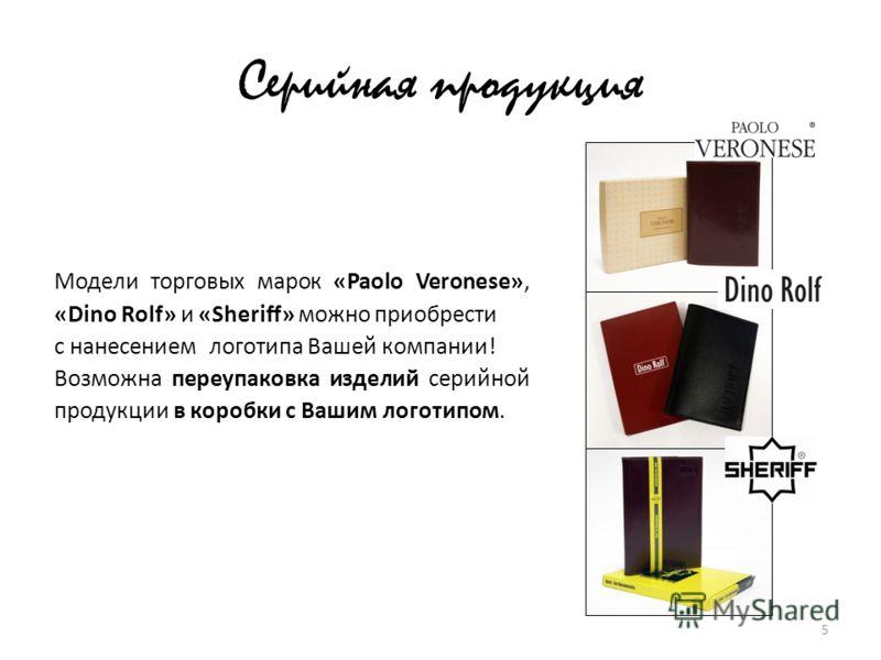 Серийная продукция Модели торговых марок «Paolo Veronese», «Dino Rolf» и «Sheriff» можно приобрести с нанесением логотипа Вашей компании! Возможна переупаковка изделий серийной продукции в коробки с Вашим логотипом. 5